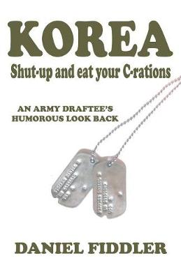 Korea Shut-Up and Eat Your C-Rations: An Army Draftee's Humorous Look Back (Paperback)