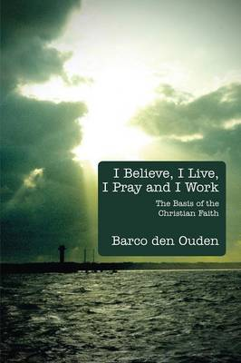 I Believe, I Live, I Pray and I Work: The Basis of the Christian Faith (Paperback)