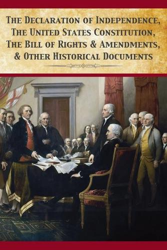 The Declaration of Independence, United States Constitution, Bill of Rights & Amendments (Paperback)