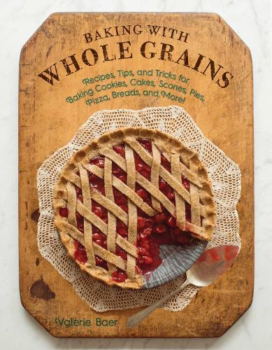 Baking with Whole Grains: Recipes, Tips, and Tricks for Baking Cookies, Cakes, Scones, Pies, Pizza, Breads, and More! (Hardback)