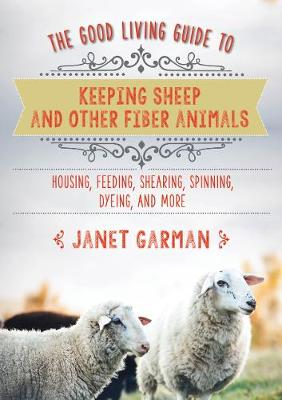 The Good Living Guide to Keeping Sheep and Other Fiber Animals: Housing, Feeding, Shearing, Spinning, Dyeing, and More: Raising Fiber Animals and Shearing, Carding, Spinning, and Dyeing Wool (Hardback)