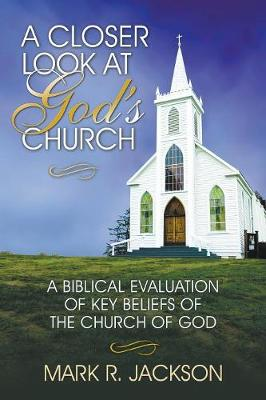 A Closer Look at God's Church: A Biblical Evaluation of Key Beliefs of the Church of God (Paperback)