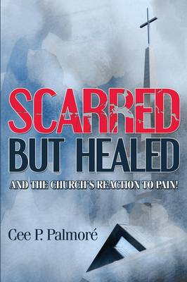 Scarred But Healed and the Church's Reaction to Pain! (Paperback)