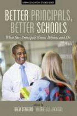 Better Principals, Better Schools: What Star Principles Know, Believe, and Do - Urban Education Studies Series (Paperback)
