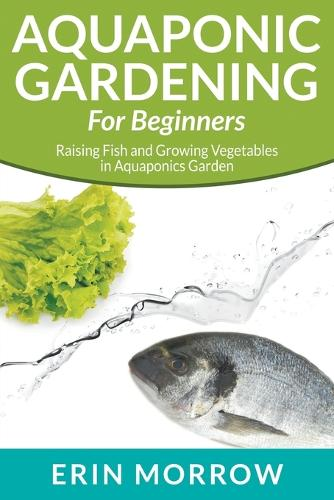 Aquaponic Gardening For Beginners: Raising Fish and Growing Vegetables in Aquaponics Garden (Paperback)