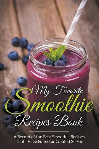 My Favorite Smoothie Recipes Book: A collection of the best smoothie recipes that I have found or created so far (Paperback)