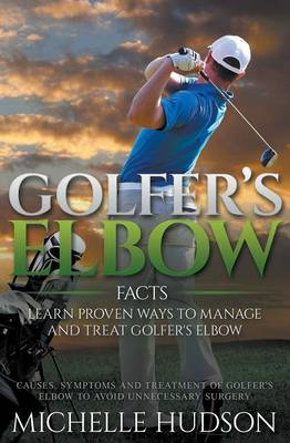 Golfer's Elbow Facts: Learn Proven Ways to Manage and Treat Golfer's Elbow: Causes, Symptoms and Treatment of Golfer's Elbow to Avoid Unnecessary Surgery (Paperback)