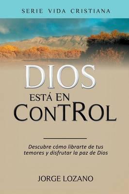 Dios Est En Control: Descubre C mo Librarte de Tus Temores y Disfrutar La Paz de Dios - Vida Cristiana 1 (Paperback)