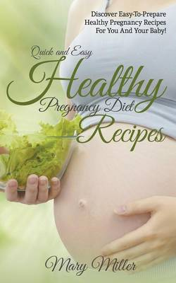 Quick and Easy Healthy Pregnancy Diet Recipes: Discover Easy-To-Prepare Healthy Pregnancy Recipes for You and Your Baby! (Paperback)