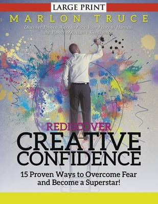 Rediscover Creative Confidence: 15 Proven Ways to Overcome Fear and Become a Superstar! : Discover Proven Ways to Face Your Fears to Harness the Power of Creative Confidence (Paperback)