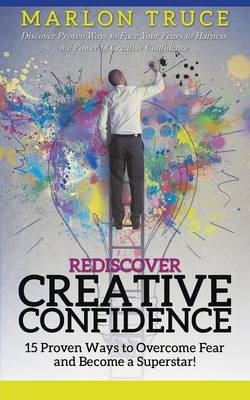 Rediscover Creative Confidence: 15 Proven Ways to Overcome Fear and Become a Superstar! Discover Proven Ways to Face Your Fears to Harness the Power of Creative Confidence (Paperback)