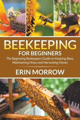 Beekeeping For Beginners: The Beginning Beekeepers Guide on Keeping Bees, Maintaining Hives and Harvesting Honey (Paperback)