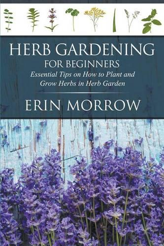 Herb Gardening for Beginners: Essential Tips on How to Plant and Grow Herbs in Herb Garden (Paperback)