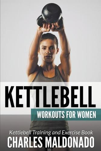 Kettlebell Workouts For Women: Kettlebell Training and Exercise Book (Paperback)