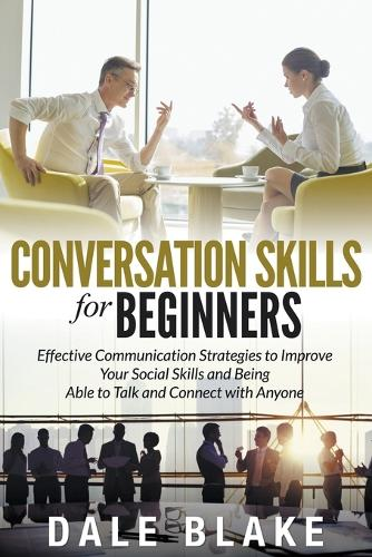 Conversation Skills for Beginners: Effective Communication Strategies to Improve Your Social Skills and Being Able to Talk and Connect with Anyone (Paperback)