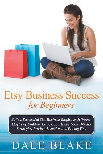 Etsy Business Success for Beginners: Build a Successful Etsy Business Empire with Proven Etsy Shop Building Tactics, Seo Tricks, Social Media Strategies, Product Selection and Pricing Tips (Paperback)