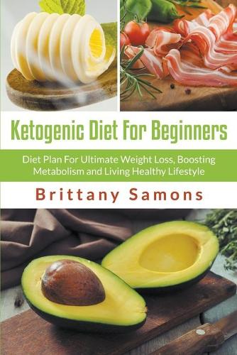 Ketogenic Diet for Beginners: Diet Plan for Ultimate Weight Loss, Boosting Metabolism and Living Healthy Lifestyle (Paperback)