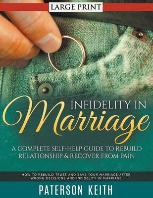 Infidelity in Marriage: A Complete Self-Help Guide to Rebuild Relationship & Recover from Pain : How to Rebuild Trust and Save Your Marriage After Wrong Decisions and Infidelity in Marriage (Paperback)