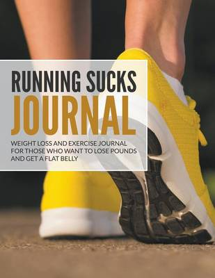 Running Sucks Journal: Weight Loss and Exercise Journal for Those Who Want to Lose Pounds and Get a Flat Belly (Paperback)
