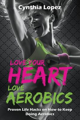 Love Your Heart, Love Aerobics: Proven Life Hacks on How to Keep Doing Aerobics (Paperback)