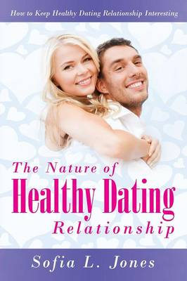 The Nature of Healthy Dating Relationship: How to Keep Healthy Dating Relationship Interesting (Paperback)