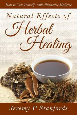 Natural Effects of Herbal Healing: How to Cure Yourself with Alternative Medicine (Paperback)
