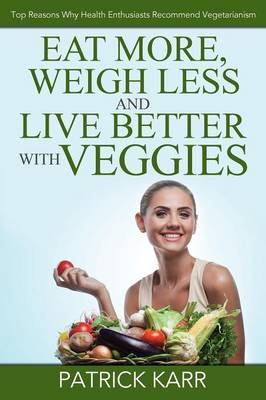 Eat More, Weigh Less and Live Better with Veggies: Top Reasons Why Health Enthusiasts Recommend Vegetarianism (Paperback)