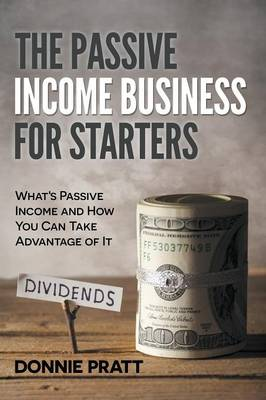 The Passive Income Business for Starters: What's Passive Income and How You Can Take Advantage of It (Paperback)