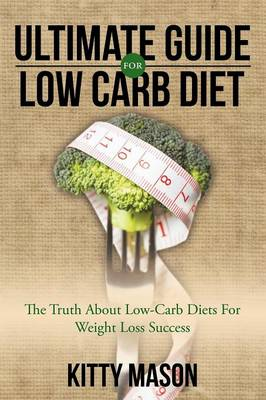 Ultimate Guide for Low Carb Diet: The Truth about Low-Carb Diets for Weight Loss Success (Paperback)