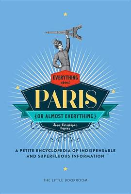 Everything (Or Almost Everything) About Paris: A Petite Encyclopedia Of Indispensable And Superfluous Information (Hardback)