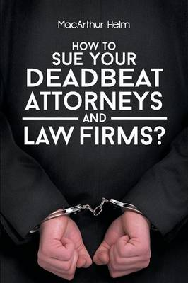 How to Sue Your Deadbeat Attorneys and Law Firms (Paperback)