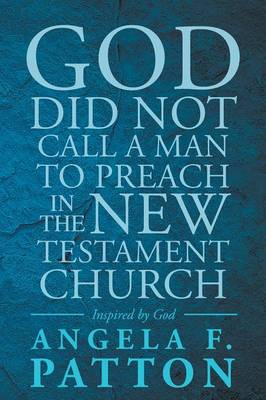 God Did Not Call a Man to Preach in the New Testament Church Angela F. Patton Inspired by God (Paperback)