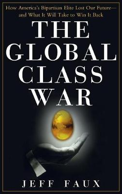 The Global Class War: How America's Bipartisan Elite Lost Our Future - And What It Will Take to Win It Back (Hardback)