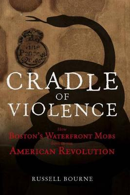 Cradle of Violence: How Boston's Waterfront Mobs Ignited the American Revolution (Hardback)