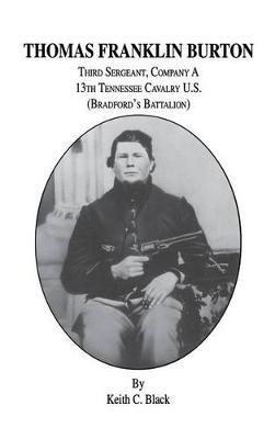 Thomas Franklin Burton: Third Sergeant, Company A, 13th Tennessee Cavalry U.S. (Bradford's Battalion) (Hardback)
