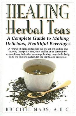 Healing Herbal Teas: A Complete Guide to Making Delicious, Healthful Beverages (Hardback)
