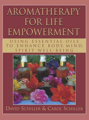 Aromatherapy for Life Empowerment: Using Essential Oils to Enhance Body, Mind, Spirit Well-Being (Hardback)