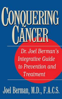 Conquering Cancer: Dr. Joel Berman's Integrative Guide to Prevention and Treatment (Hardback)