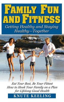 Family Fun and Fitness: Getting Healthy and Staying Healthy--Together (Hardback)