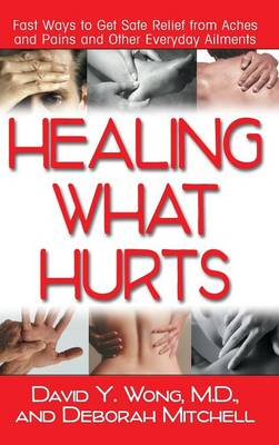 Healing What Hurts: Fast Ways to Get Safe Relief from Aches and Pains and Other Everyday Ailments (Hardback)
