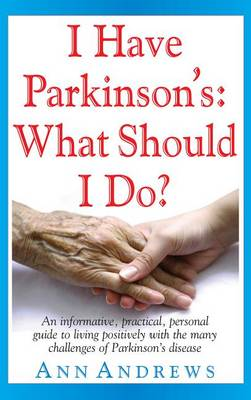I Have Parkinson's: What Should I Do?: An Informative, Practical, Personal Guide to Living Positively with the Many Challenges of Parkinson's Disease (Hardback)