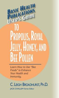 """User's Guide to Propolis, Royal Jelly, Honey, and Bee Pollen: Learn How to Use """"bee Foods"""" to Enhance Your Health and Immunity. - Basic Health Publications User's Guide (Hardback)"""