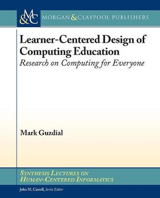Learner-Centered Design of Computing Education: Research on Computing for Everyone - Synthesis Lectures on Human-Centered Informatics (Hardback)