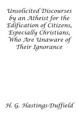 Unsolicited Discourses by an Atheist for the Edification of Citizens, Especially Christians, Who Are Unaware of Their Ignorance (Paperback)