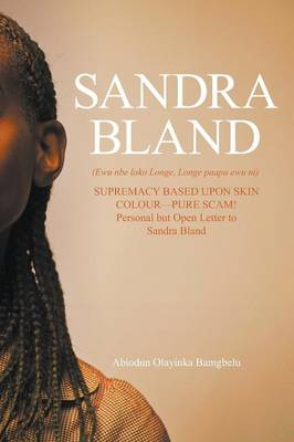 Sandra Bland (Ewu Nbe Loko Longe, Longe Paapa Ewu Ni): Supremacy Based Upon Skin Colour-Pure Scam! Personal But Open Letter to Sandra Bland (Paperback)