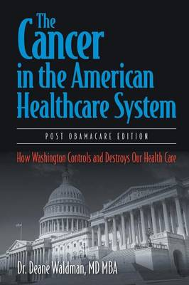 The Cancer in the American Healthcare System: How Washington Controls and Destroys Our Health Care (Paperback)