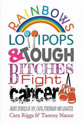 Rainbows, Lollipops, & Tough Bitches Fight Cancer: Short Stories of Joy, Faith, Friendship and Laughter (Paperback)
