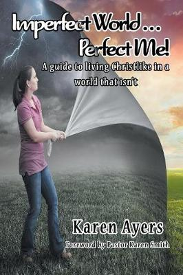 Imperfect World . . . Perfect Me! a Guide to Living Christlike in a World That Isn't (Paperback)