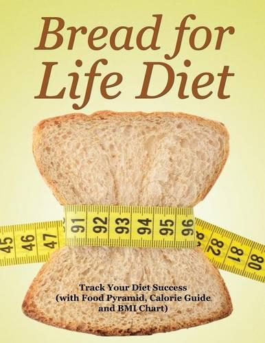 Bread for Life Diet: Track Your Diet Success (with Food Pyramid, Calorie Guide and BMI Chart) (Paperback)