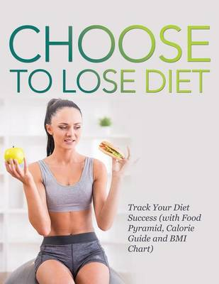 Choose to Lose Diet: Track Your Diet Success (with Food Pyramid, Calorie Guide and BMI Chart) (Paperback)